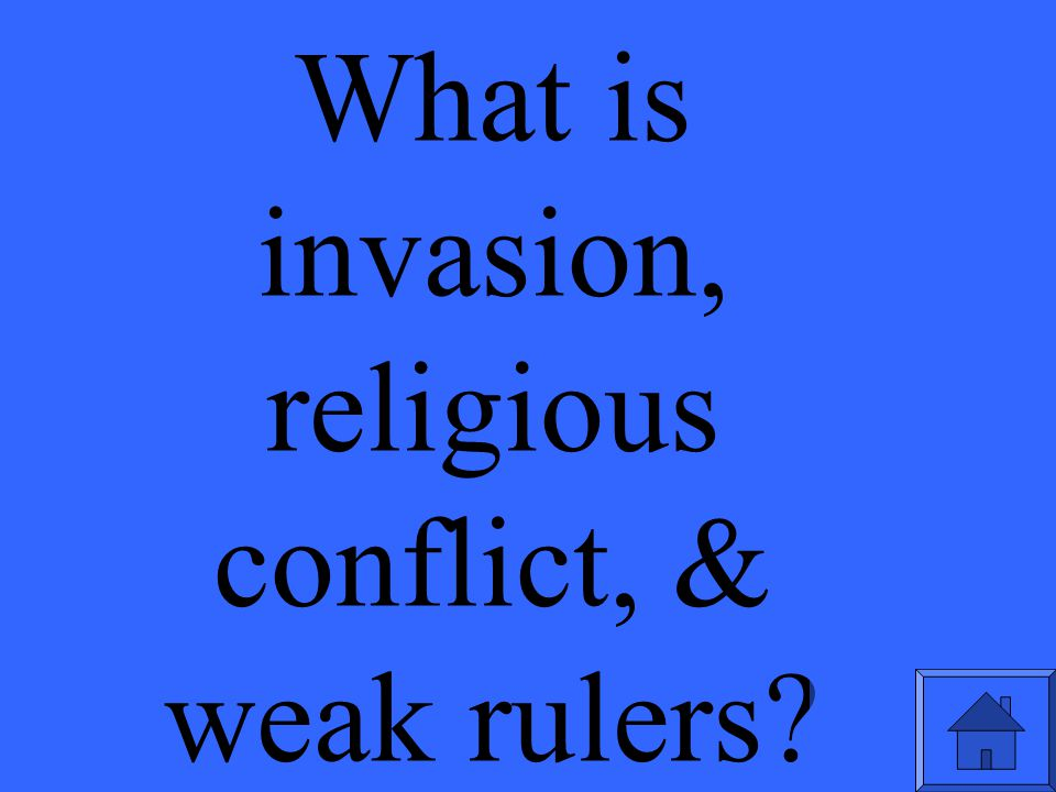 What is invasion, religious conflict, & weak rulers?