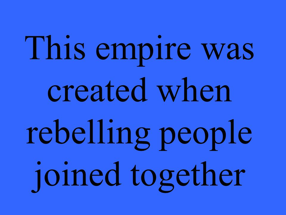 This empire was created when rebelling people joined together