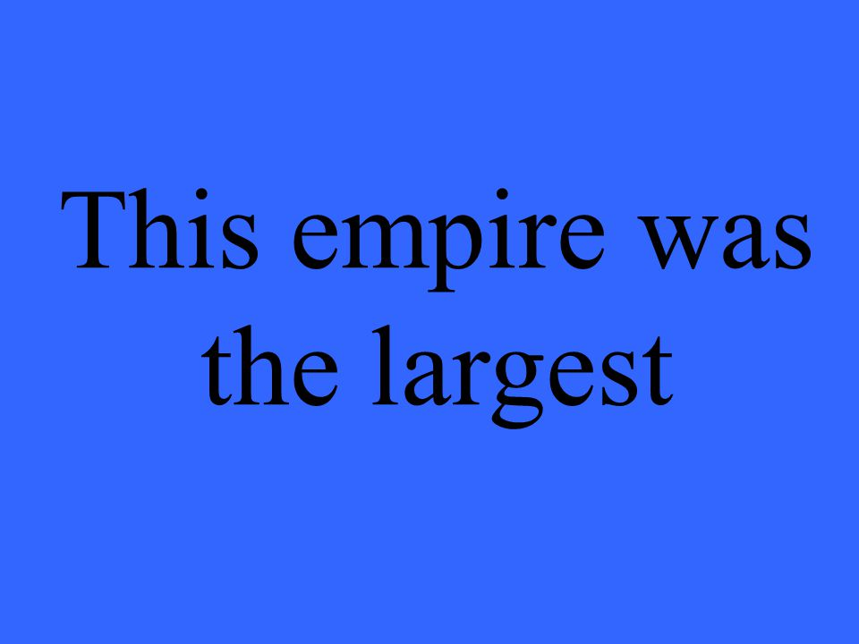 This empire was the largest