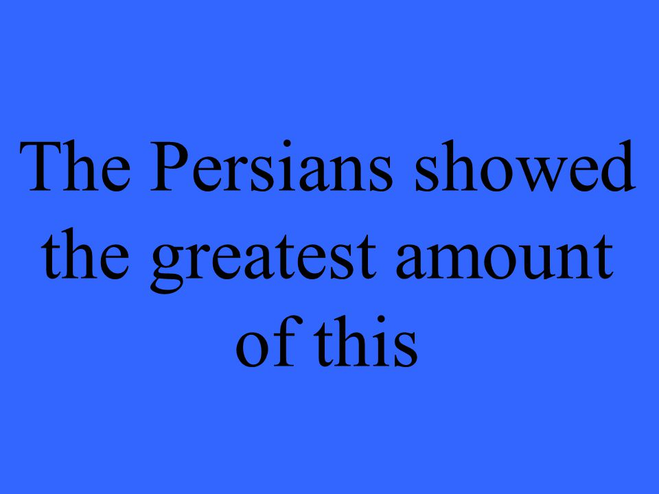 The Persians showed the greatest amount of this