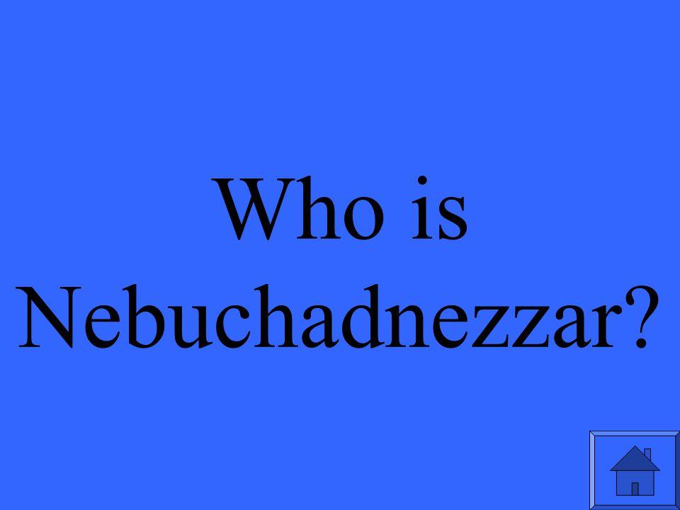 Who is Nebuchadnezzar?