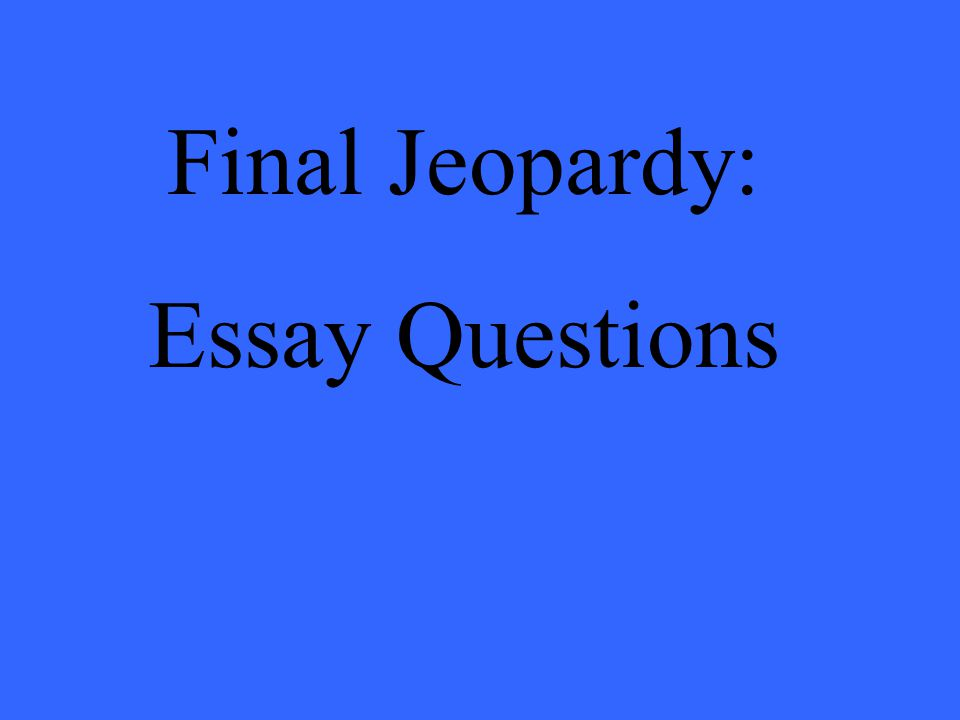 Final Jeopardy: Essay Questions