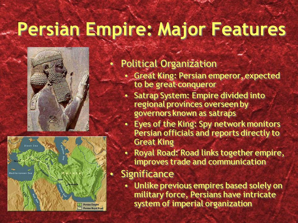 Persian Empire: Major Features Political Organization Great King: Persian emperor, expected to be great conqueror Satrap System: Empire divided into regional provinces overseen by governors known as satraps Eyes of the King: Spy network monitors Persian officials and reports directly to Great King Royal Road: Road links together empire, improves trade and communication Significance Unlike previous empires based solely on military force, Persians have intricate system of imperial organization Political Organization Great King: Persian emperor, expected to be great conqueror Satrap System: Empire divided into regional provinces overseen by governors known as satraps Eyes of the King: Spy network monitors Persian officials and reports directly to Great King Royal Road: Road links together empire, improves trade and communication Significance Unlike previous empires based solely on military force, Persians have intricate system of imperial organization