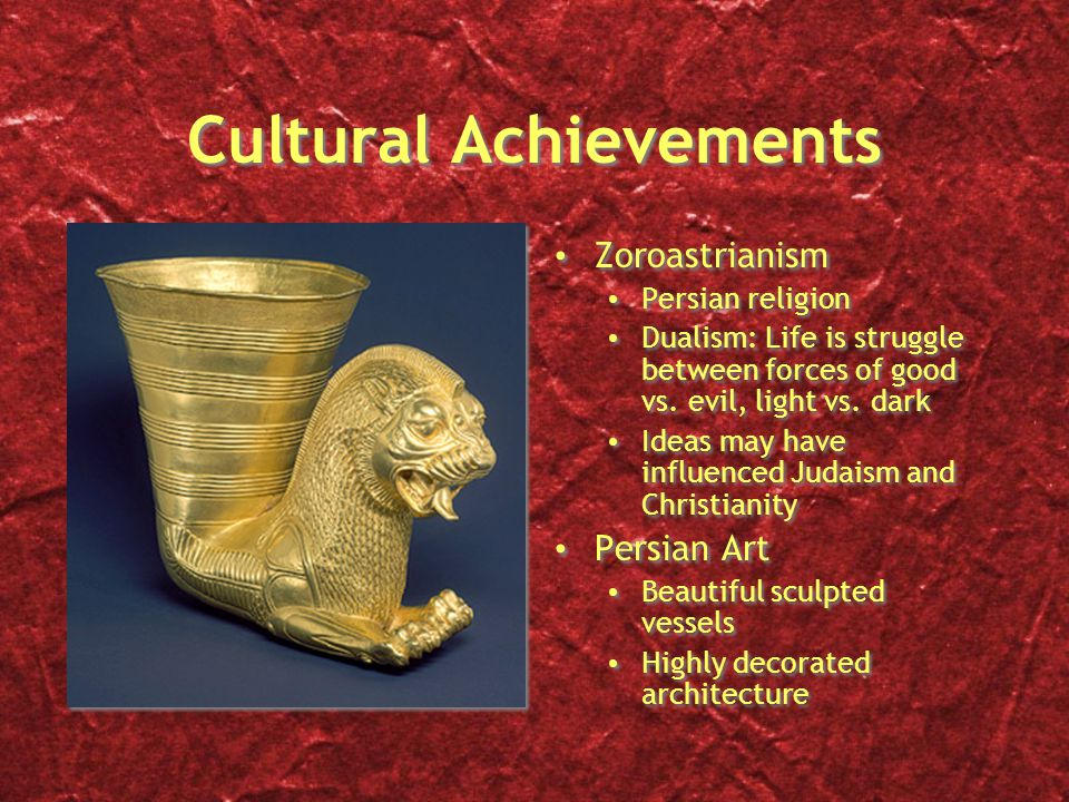 Cultural Achievements Zoroastrianism Persian religion Dualism: Life is struggle between forces of good vs.