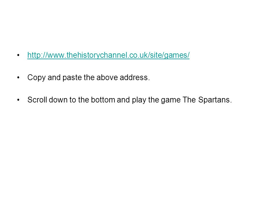 http://www.thehistorychannel.co.uk/site/games/ Copy and paste the above address. Scroll down to the bottom and play the game The Spartans.