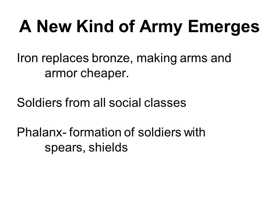 A New Kind of Army Emerges Iron replaces bronze, making arms and armor cheaper. Soldiers from all social classes Phalanx- formation of soldiers with s
