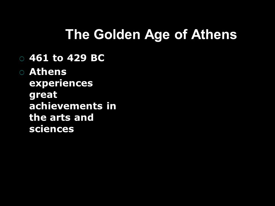 The Golden Age of Athens  461 to 429 BC  Athens experiences great achievements in the arts and sciences