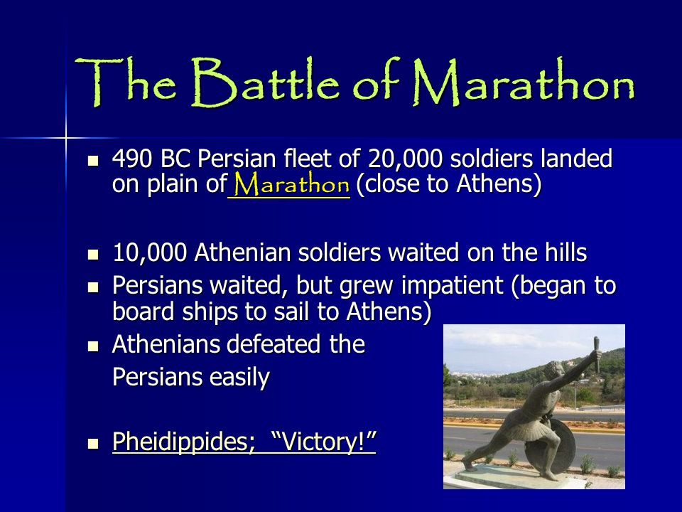 The Battle of Marathon 490 BC Persian fleet of 20,000 soldiers landed on plain of Marathon (close to Athens) 490 BC Persian fleet of 20,000 soldiers landed on plain of Marathon (close to Athens) 10,000 Athenian soldiers waited on the hills 10,000 Athenian soldiers waited on the hills Persians waited, but grew impatient (began to board ships to sail to Athens) Persians waited, but grew impatient (began to board ships to sail to Athens) Athenians defeated the Athenians defeated the Persians easily Pheidippides; Victory! Pheidippides; Victory! Pheidippides; Victory! Pheidippides; Victory!