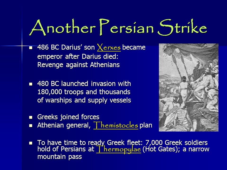 Another Persian Strike 486 BC Darius' son Xerxes became 486 BC Darius' son Xerxes became emperor after Darius died: Revenge against Athenians 480 BC launched invasion with 480 BC launched invasion with 180,000 troops and thousands of warships and supply vessels Greeks joined forces Greeks joined forces Athenian general, Themistocles plan Athenian general, Themistocles plan To have time to ready Greek fleet: 7,000 Greek soldiers hold of Persians at Thermopylae (Hot Gates); a narrow mountain pass To have time to ready Greek fleet: 7,000 Greek soldiers hold of Persians at Thermopylae (Hot Gates); a narrow mountain pass