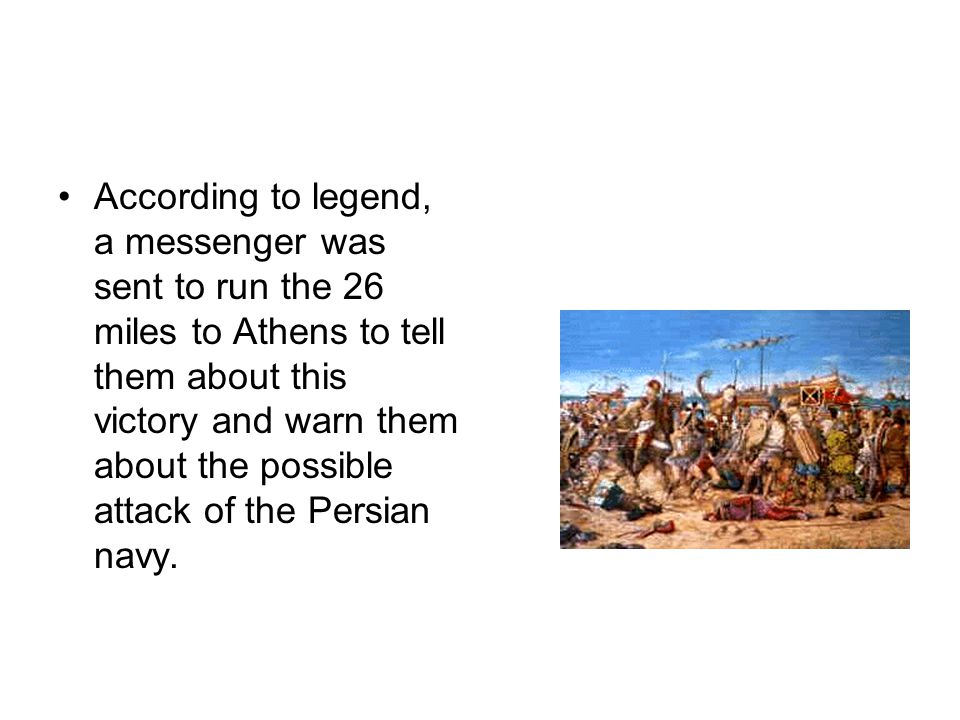 According to legend, a messenger was sent to run the 26 miles to Athens to tell them about this victory and warn them about the possible attack of the Persian navy.