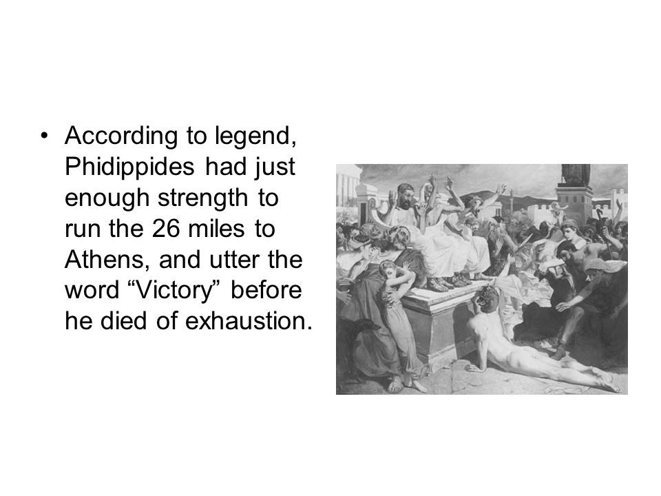 According to legend, Phidippides had just enough strength to run the 26 miles to Athens, and utter the word Victory before he died of exhaustion.