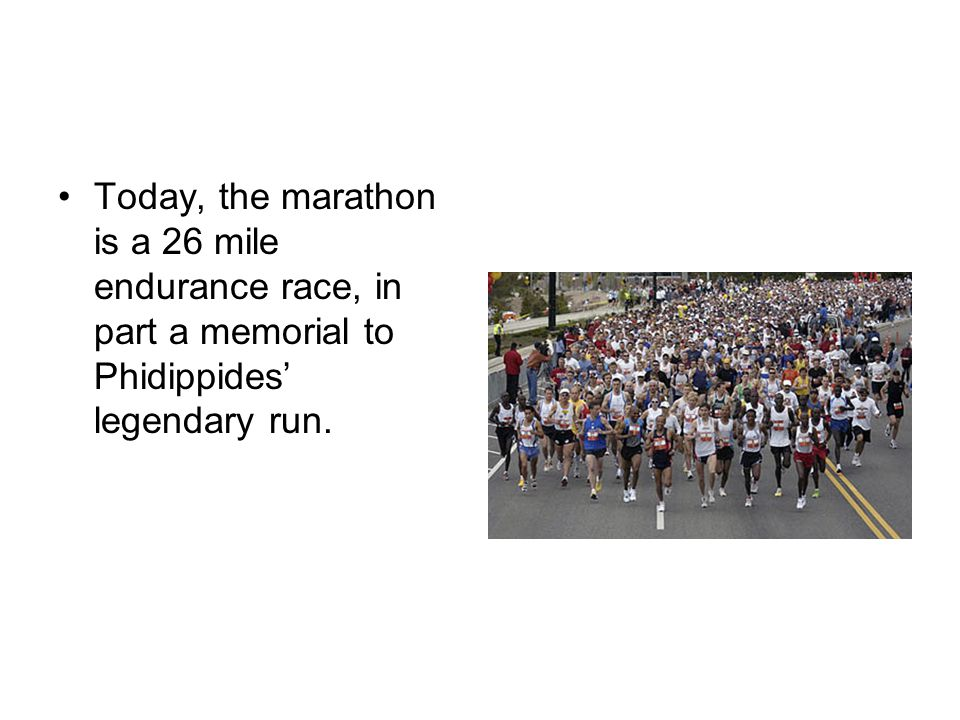 Today, the marathon is a 26 mile endurance race, in part a memorial to Phidippides' legendary run.