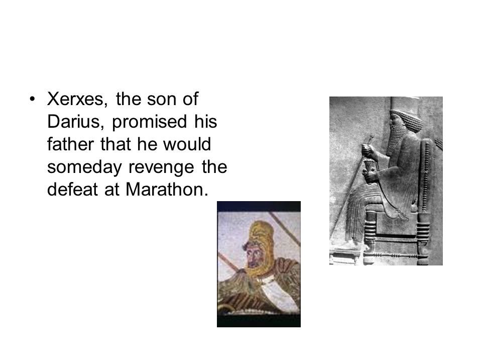 Xerxes, the son of Darius, promised his father that he would someday revenge the defeat at Marathon.