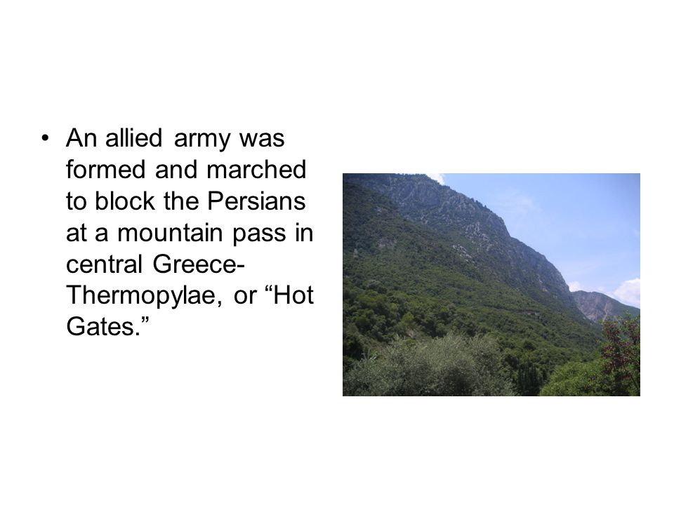 An allied army was formed and marched to block the Persians at a mountain pass in central Greece- Thermopylae, or Hot Gates.