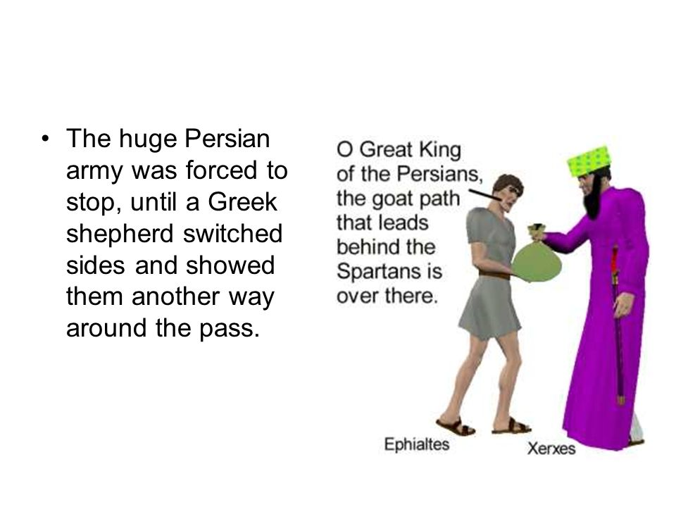 The huge Persian army was forced to stop, until a Greek shepherd switched sides and showed them another way around the pass.