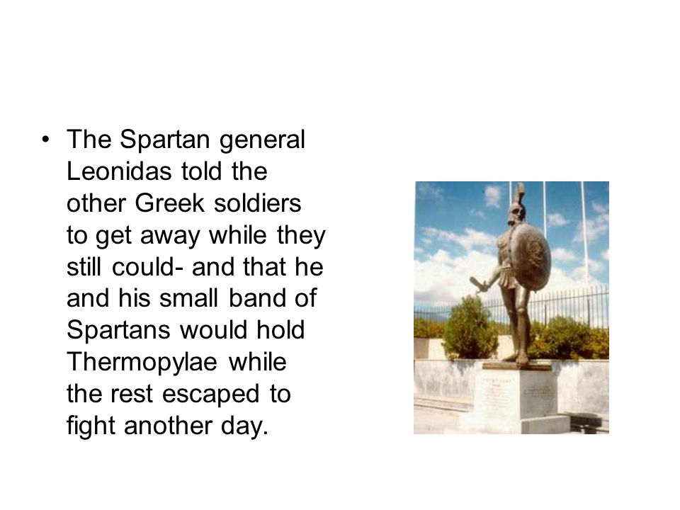 The Spartan general Leonidas told the other Greek soldiers to get away while they still could- and that he and his small band of Spartans would hold Thermopylae while the rest escaped to fight another day.