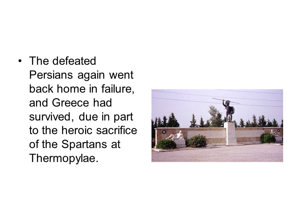 The defeated Persians again went back home in failure, and Greece had survived, due in part to the heroic sacrifice of the Spartans at Thermopylae.