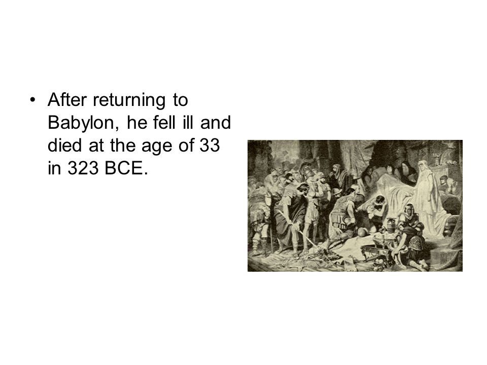 After returning to Babylon, he fell ill and died at the age of 33 in 323 BCE.