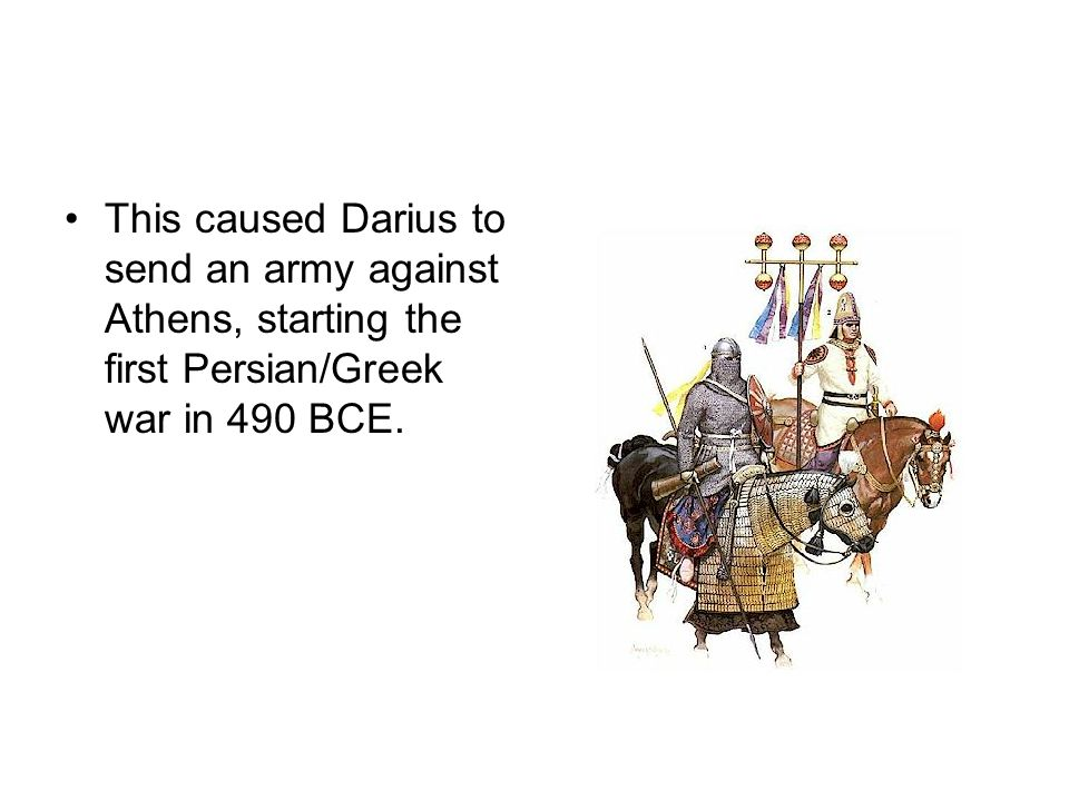 This caused Darius to send an army against Athens, starting the first Persian/Greek war in 490 BCE.