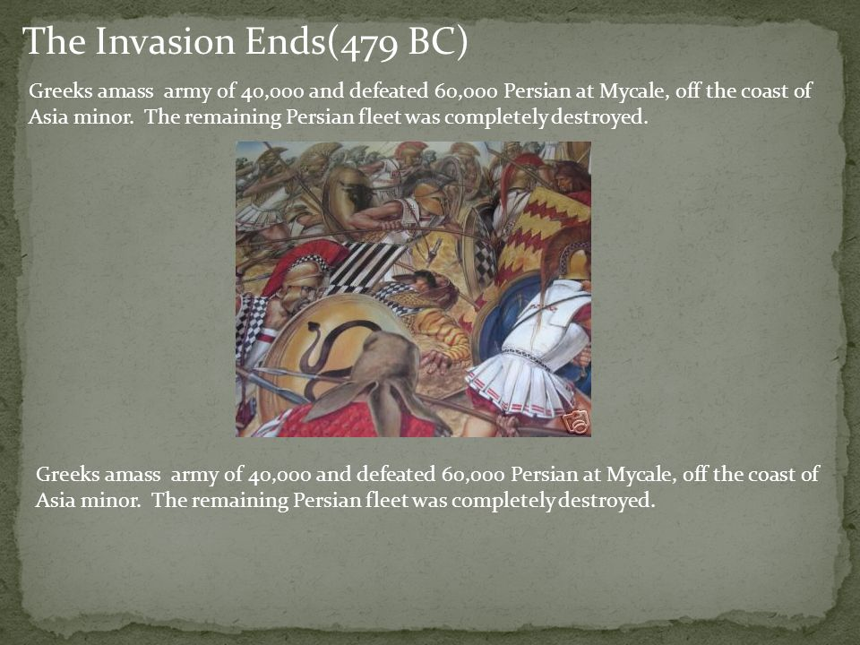 Greeks amass army of 40,000 and defeated 60,000 Persian at Mycale, off the coast of Asia minor. The remaining Persian fleet was completely destroyed.