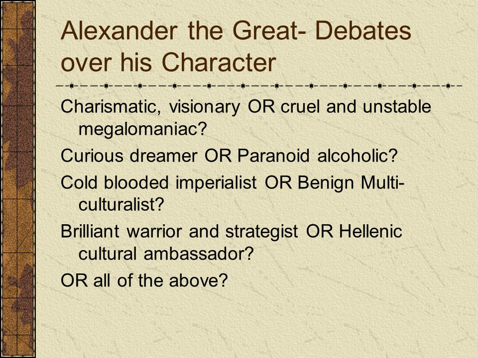 Alexander the Great- Debates over his Character Charismatic, visionary OR cruel and unstable megalomaniac.