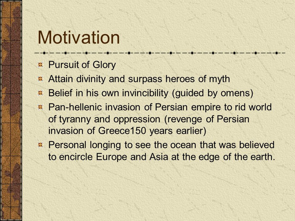 Motivation Pursuit of Glory Attain divinity and surpass heroes of myth Belief in his own invincibility (guided by omens) Pan-hellenic invasion of Persian empire to rid world of tyranny and oppression (revenge of Persian invasion of Greece150 years earlier) Personal longing to see the ocean that was believed to encircle Europe and Asia at the edge of the earth.