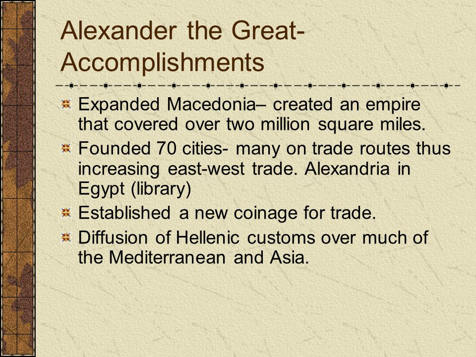 Alexander the Great- Accomplishments Expanded Macedonia– created an empire that covered over two million square miles.