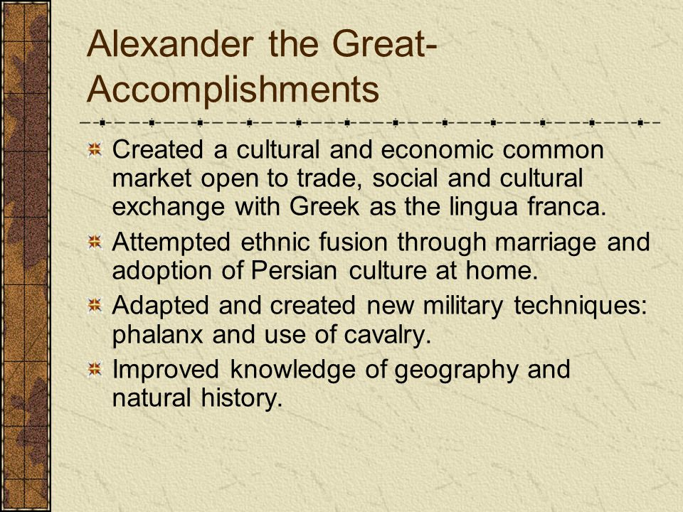 Alexander the Great- Accomplishments Created a cultural and economic common market open to trade, social and cultural exchange with Greek as the lingua franca.
