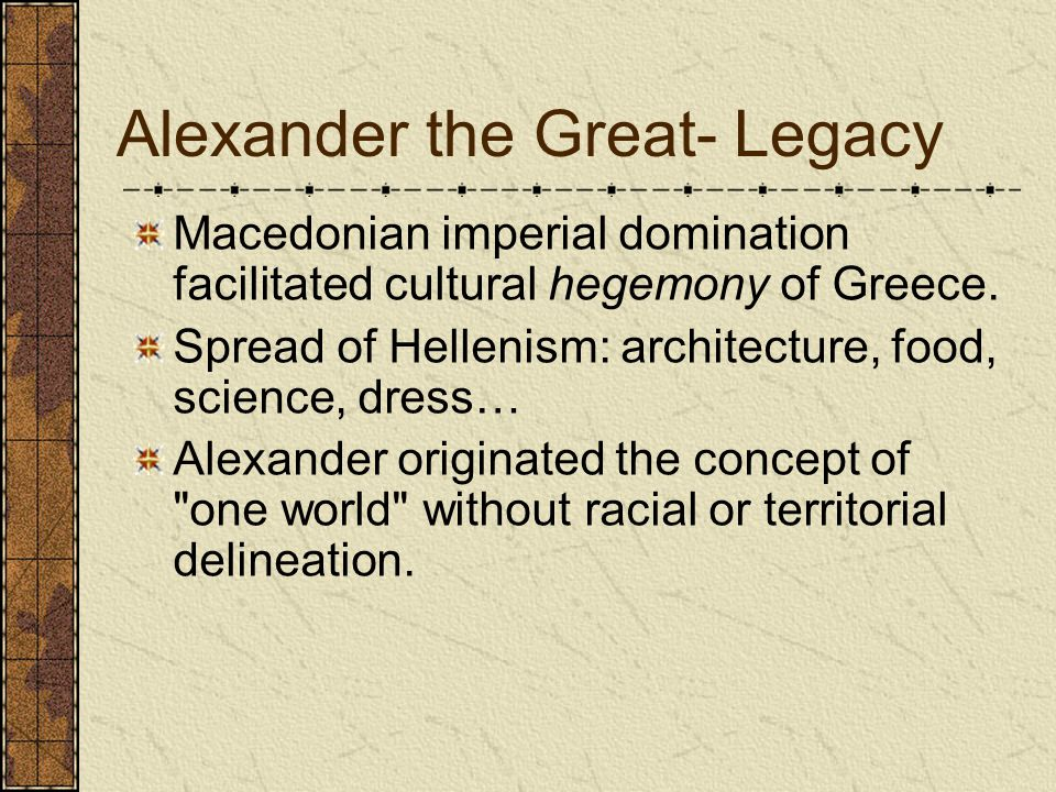 Alexander the Great- Legacy Macedonian imperial domination facilitated cultural hegemony of Greece.