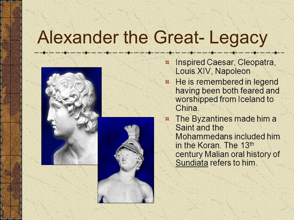 Alexander the Great- Legacy Inspired Caesar, Cleopatra, Louis XIV, Napoleon He is remembered in legend having been both feared and worshipped from Iceland to China.