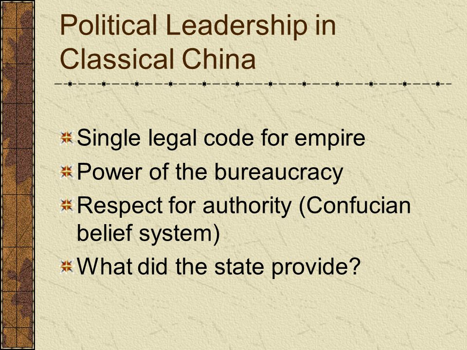Political Leadership in Classical China Single legal code for empire Power of the bureaucracy Respect for authority (Confucian belief system) What did the state provide