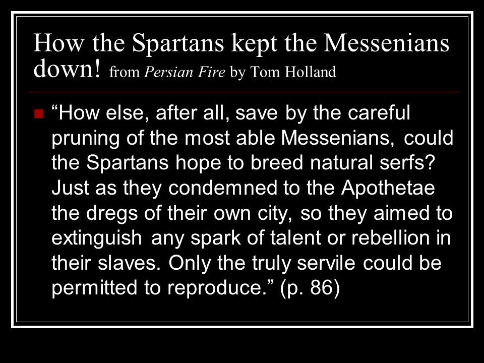 """How the Spartans kept the Messenians down! from Persian Fire by Tom Holland """"How else, after all, save by the careful pruning of the most able Messeni"""