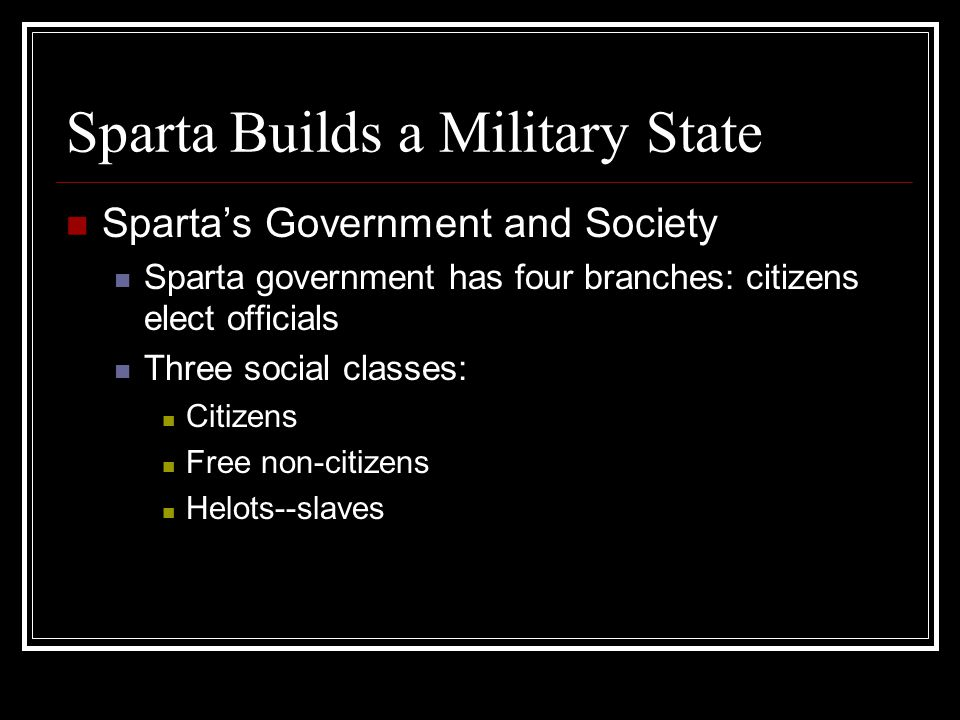 Sparta Builds a Military State Sparta's Government and Society Sparta government has four branches: citizens elect officials Three social classes: Cit