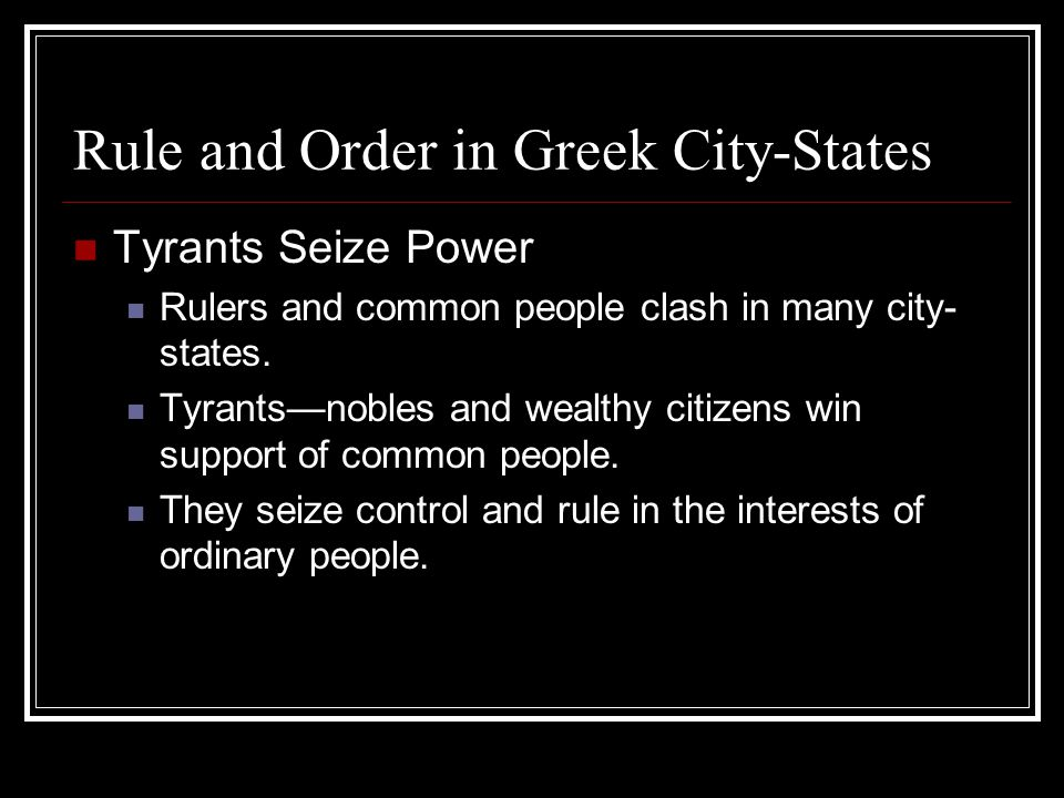 Rule and Order in Greek City-States Tyrants Seize Power Rulers and common people clash in many city- states. Tyrants—nobles and wealthy citizens win s