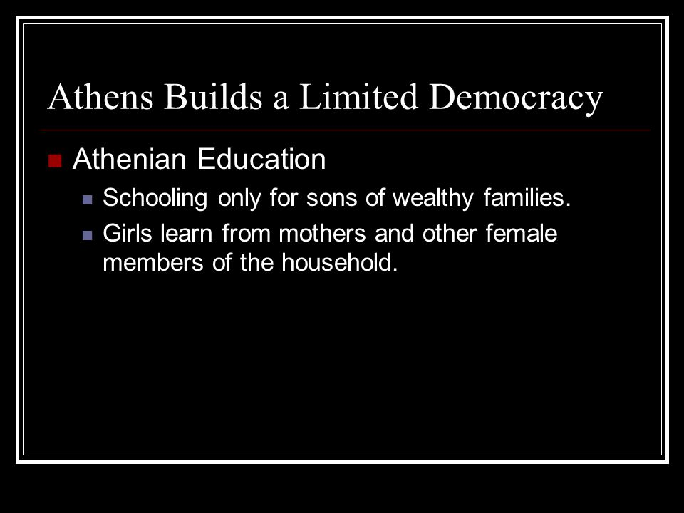 Athens Builds a Limited Democracy Athenian Education Schooling only for sons of wealthy families. Girls learn from mothers and other female members of