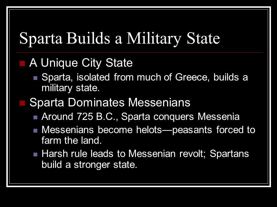 Sparta Builds a Military State A Unique City State Sparta, isolated from much of Greece, builds a military state. Sparta Dominates Messenians Around 7