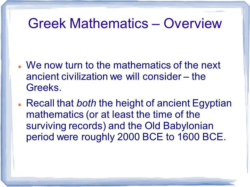 Greek Mathematics – Overview We now turn to the mathematics of the next ancient civilization we will consider – the Greeks. Recall that both the heigh
