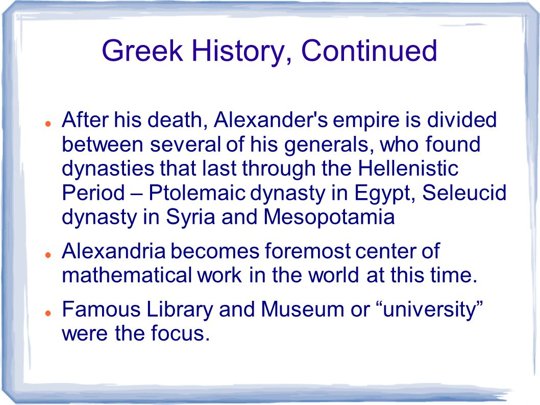 Greek History, Continued After his death, Alexander's empire is divided between several of his generals, who found dynasties that last through the Hel