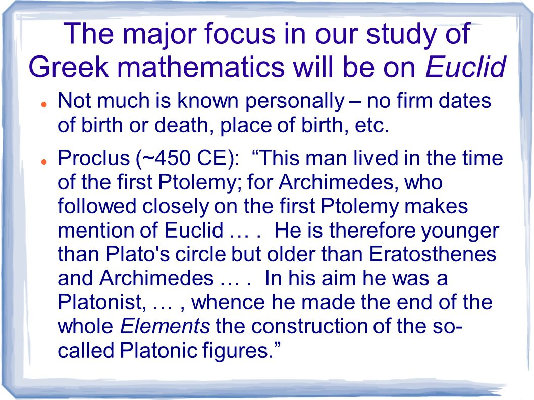 The major focus in our study of Greek mathematics will be on Euclid Not much is known personally – no firm dates of birth or death, place of birth, et