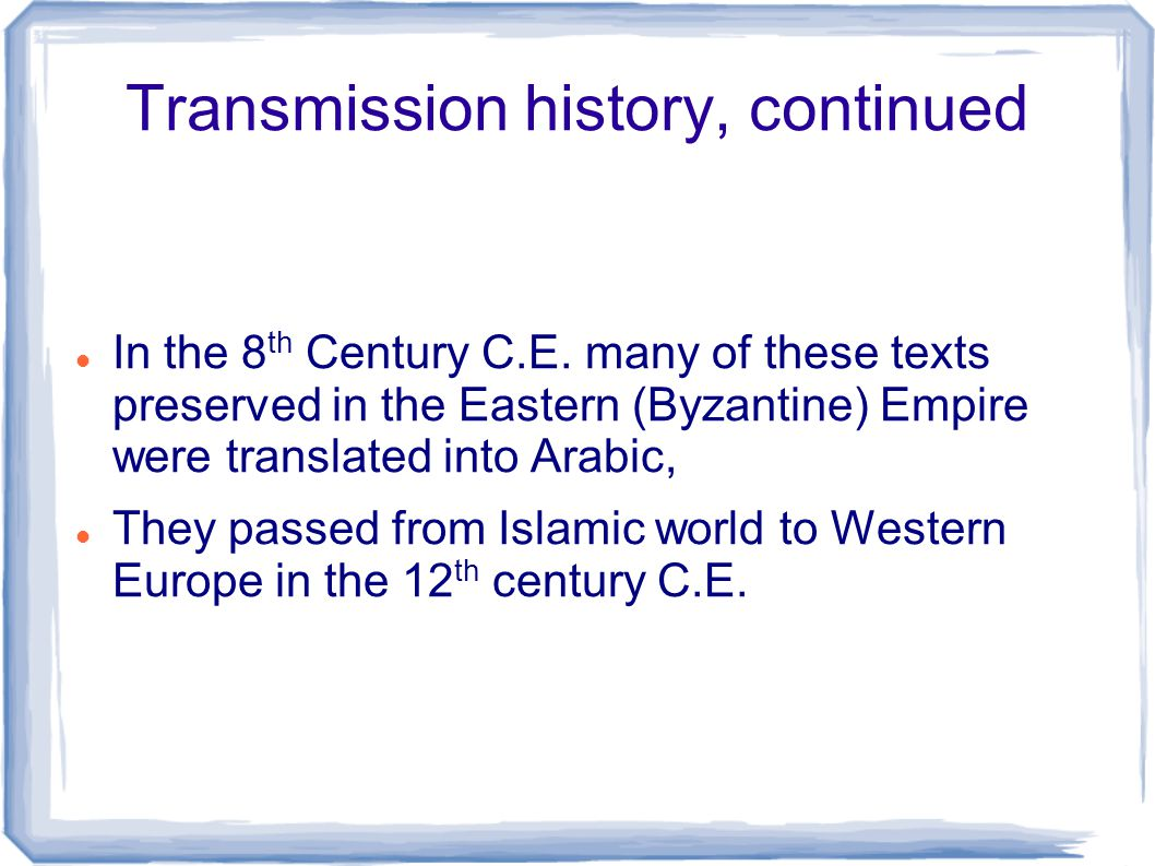 Transmission history, continued In the 8 th Century C.E. many of these texts preserved in the Eastern (Byzantine) Empire were translated into Arabic,