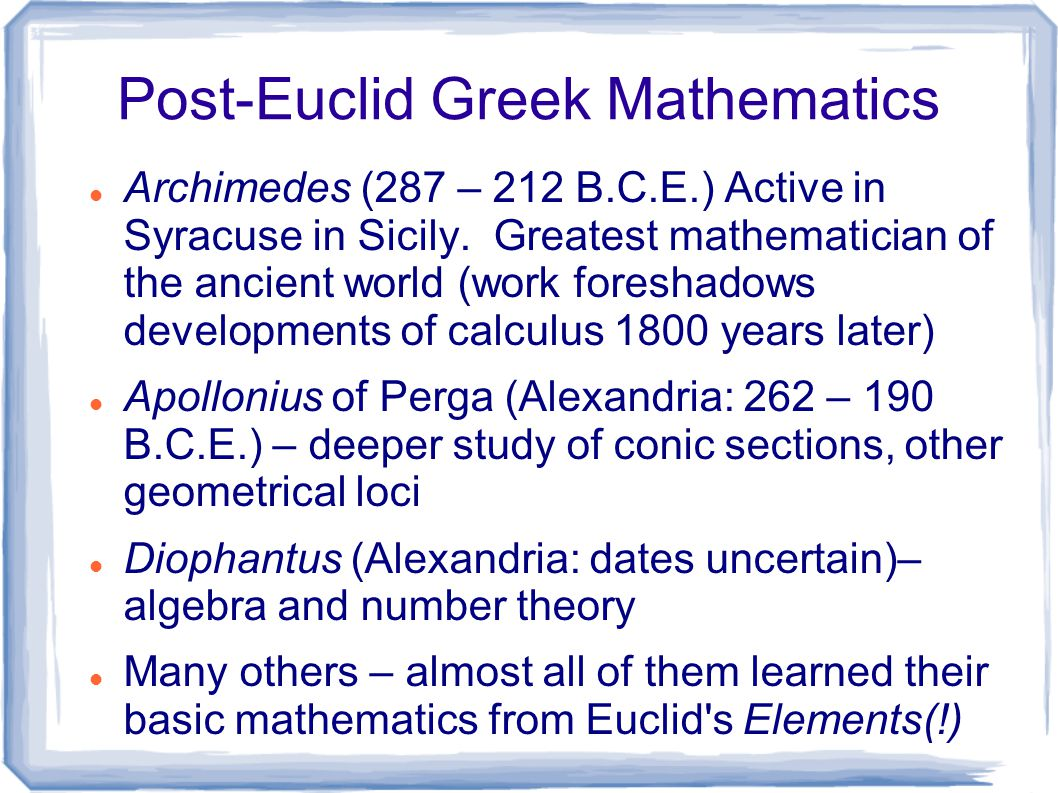 Post-Euclid Greek Mathematics Archimedes (287 – 212 B.C.E.) Active in Syracuse in Sicily. Greatest mathematician of the ancient world (work foreshadow