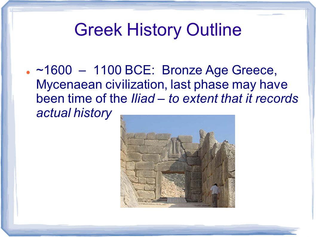 Greek History Outline ~1600 – 1100 BCE: Bronze Age Greece, Mycenaean civilization, last phase may have been time of the Iliad – to extent that it reco