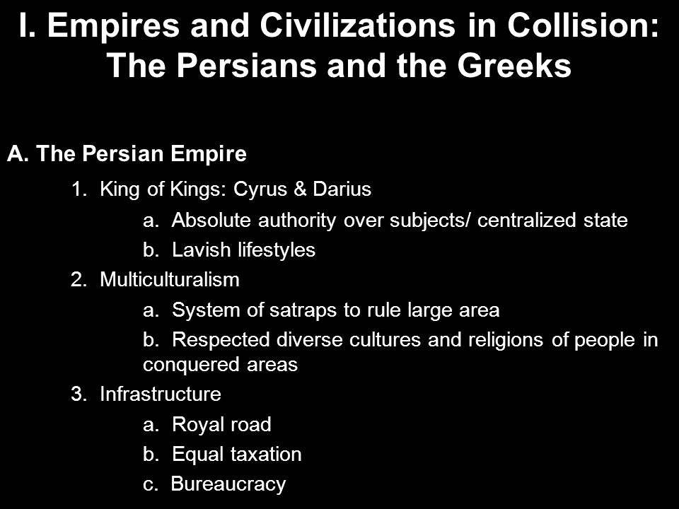 I. Empires and Civilizations in Collision: The Persians and the Greeks A. The Persian Empire 1. King of Kings: Cyrus & Darius a. Absolute authority ov