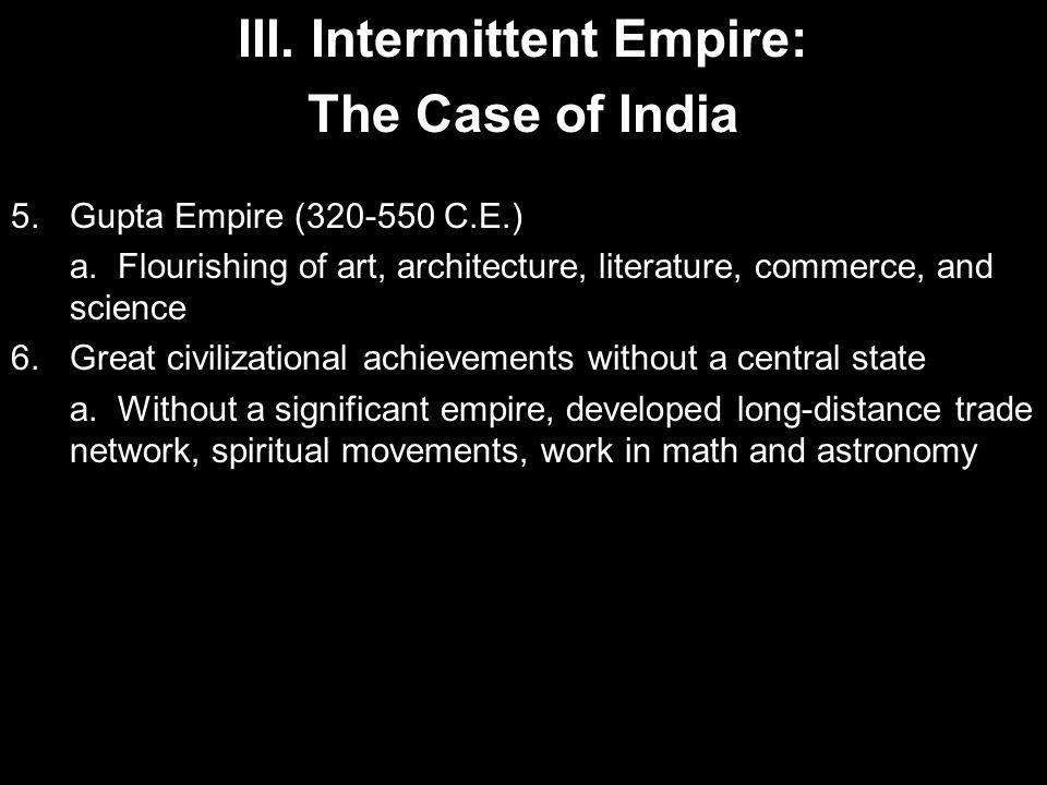 III. Intermittent Empire: The Case of India 5.Gupta Empire (320-550 C.E.) a. Flourishing of art, architecture, literature, commerce, and science 6.Gre