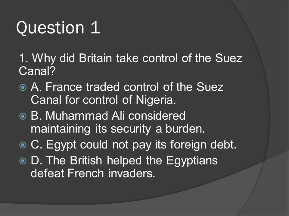 Question 1 1. Why did Britain take control of the Suez Canal?  A. France traded control of the Suez Canal for control of Nigeria.  B. Muhammad Ali c