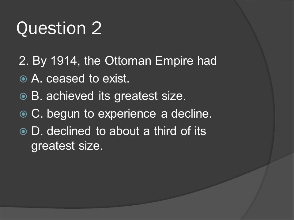 Question 2 2. By 1914, the Ottoman Empire had  A. ceased to exist.  B. achieved its greatest size.  C. begun to experience a decline.  D. declined
