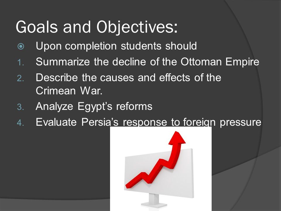 Goals and Objectives:  Upon completion students should 1. Summarize the decline of the Ottoman Empire 2. Describe the causes and effects of the Crime