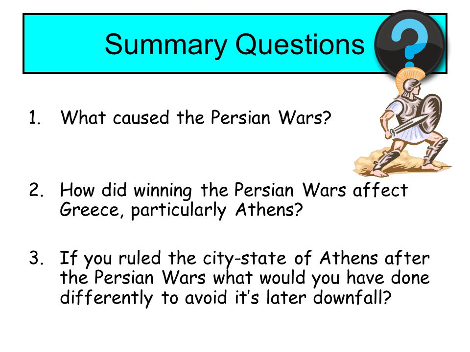 Summary Questions 1.What caused the Persian Wars? 2.How did winning the Persian Wars affect Greece, particularly Athens? 3.If you ruled the city-state