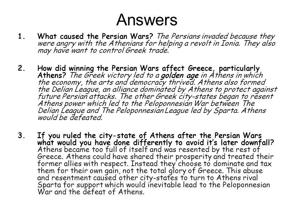 Answers 1.What caused the Persian Wars? The Persians invaded because they were angry with the Athenians for helping a revolt in Ionia. They also may h