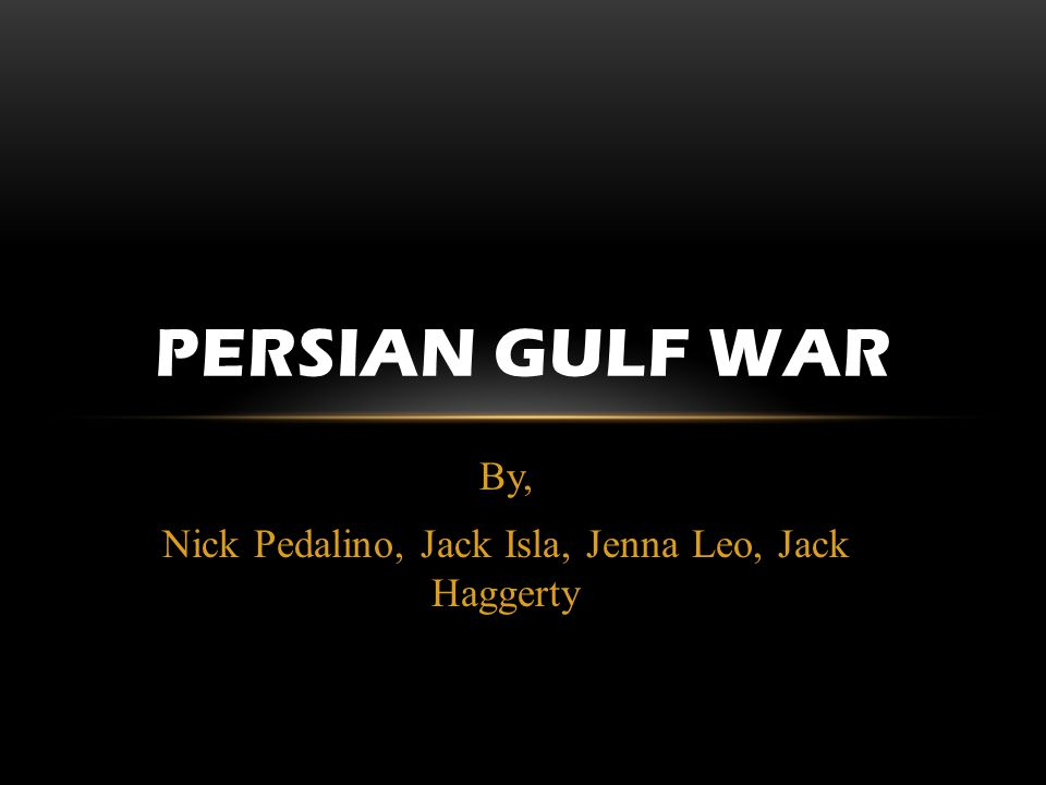 By, Nick Pedalino, Jack Isla, Jenna Leo, Jack Haggerty PERSIAN GULF WAR